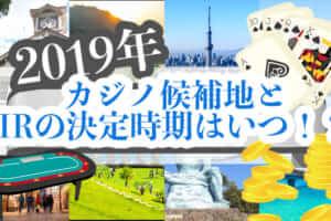 【2019年】カジノ候補地とIRの決定時期はいつ!?