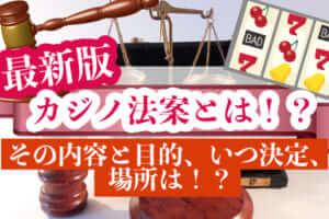 【最新版】カジノ法案とは!?その内容と目的、いつ決定、場所は!?