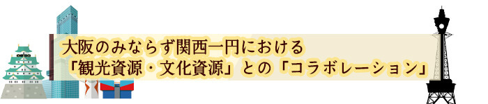 大阪のみならず関西一円における「観光資源・文化資源」との「コラボレーション」