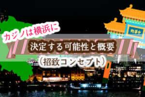 カジノは横浜に決定する可能性と概要(招致コンセプト)