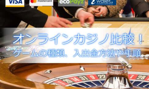 オンラインカジノ比較、ゲームの種類、入金・出金方法と手順