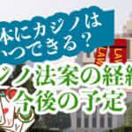 日本にカジノはいつできる?カジノ法案の経緯と今後の予定