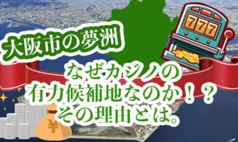 大阪市の夢洲はなぜカジノの有力候補地なのか!?その理由とは。
