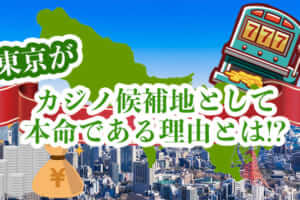 東京がカジノ候補地として本命である理由とは!?