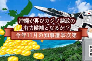 沖縄が再びカジノ誘致の有力候補となるか!?今年11月の知事選挙次第