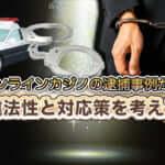 オンラインカジノの逮捕事例から違法性と対応策を考える