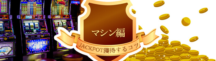 <マシン編>ジャックポットを獲得するコツがある?!