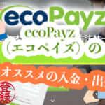 ecoPayz(エコペイズ)の登録とオススメの入金・出金方法