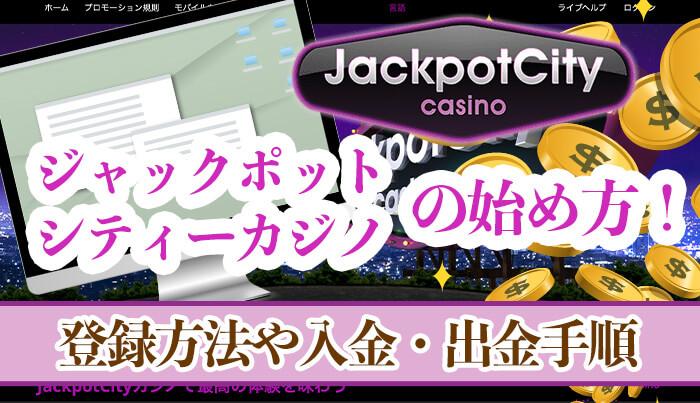 ジャックポットシティーカジノの始め方!登録方法、入金・出金手順