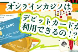 オンラインカジノはデビットカードが利用できるの!?