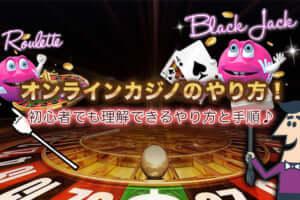 オンラインカジノのやり方!初心者でも理解できるやり方と手順♪