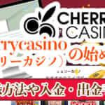 Cherrycasino(チェリーカジノ)の始め方!登録方法や入金・出金手順