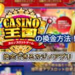 カジノ王国の換金方法!換金できるカジノアプリ