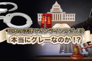 日本の法律でオンラインカジノは本当にグレーなのか!?